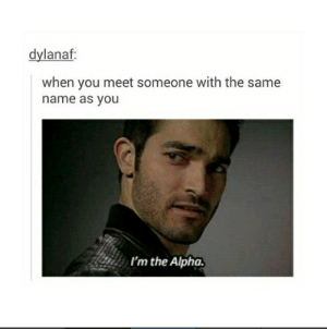 Same nameomg-humor.tumblr.com: dylanaf  when you meet someone with the same  name as you  I'm the Alpha. Same nameomg-humor.tumblr.com