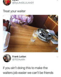 i used to love it when people did this to help me i mean they never stacked it correctly but neither did i so they were putting in as much effort as me shoutout to u guys but i guess evrry waiter and waitress is different, some may hate it: @DyLAnGİLLİLAnD1  Treat your waiter  C.  EIN  Frank Lotion  @702Austin  if you ain't doing this to make the  waiters job easier we can't be friends i used to love it when people did this to help me i mean they never stacked it correctly but neither did i so they were putting in as much effort as me shoutout to u guys but i guess evrry waiter and waitress is different, some may hate it