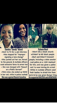 """Bodies , Burger King, and Cars: Dylann Roof  Sandra """"Sandy"""" Bland  Went to TX for a job interview  Went into a black church  -was stopped for """"improper  w/intent to kill black people  signaling a lane change""""  -Shot and killed 9 innocent  -Was yanked out her car, forced People, including a state senator  to the ground, & multiple officers  Led police on a 14Hr manhunt  used excessive force to arrest her for him, and was given a police  She was charged with """"Assault  vest to wear during his arrest  on a public servant""""  -While in custody officers used  72hrs later, she ended up DEAD  their bodies to shield him from  in her cell, while in police custody harm & he was given Burger King  She was against Racial Injustice Hesupported RACISM and APARTHEID JusticeForSandraBland this needs to STOP!"""