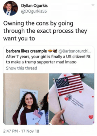 (GC): Dyllan Ogurkis  @DOgurkis55  Owning the cons by going  through the exact process they  want you to  barbara likes creampie@Barbsnoturchi..  After 7 years, your girl is finally a US citizen! Rt  to make a trump supporter mad Imaoo  Show this thread  This 0  s The  2:47 PM 17 Nov 18 (GC)