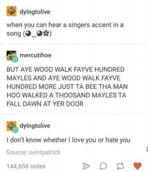 *yodelling noises*: dylngtolive  when you can hear a singers accent in a  song ()  mercutihoe  BUT AYE WOOD WALK FAYVE HUNDRED  MAYLES AND AYE WOOD WALK FAYVE  HUNDRED MORE JUST TA BEE THA MAN  HOO WALKED A THOOSAND MAYLES TA  FALL DAWN AT YER DOOR  dylngtolive  I don't know whether I love you or hate you  Source: svintpatrick  144,656 notes *yodelling noises*