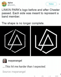 Memes, Band, and 🤖: dylon  @CyclonX  Follow  LINKIN PARK's logo before and after Chester  passed. Each side was meant to represent a  band member.  The shape is no longer complete  mayanangel  This hit me harder than I expected.  Source: mayanangel Something to cry about.