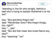 "Dad, Grandma, and Alzheimer's: @DynamicWebPaige  @DynamicWebPaige  Follow  *standing in line for pho tonight, behind a  dad who's trying to explain Alzheimer's to his  Son*  boy: ""But grandma forgot me!""  dad: ""Remember Dory? She forgot things,  too, right?""  boy: ""...yes""  dad: ""But did that mean she loved Nemo any  less?""  boy: ""beaming* ""no!""  Il <p>Explaining Alzheimer's</p>"