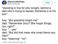 "Crying, Dad, and Grandma: @DynamicWebPaige  @DynamicWebPaige  Follow  standing in line for pho tonight, behind a  dad who's trying to explain Alzheimer's to his  Son*  boy: ""But grandma forgot me!""  dad: ""Remember Dory? She forgot things,  too, right?""  boy: ""...yes""  dad: ""But did that mean she loved Nemo any  less?""  boy: ""beaming* ""no!""  1:22 PM-20 Nov 2017 from Austin, TX <p>I'm not crying you're crying</p>"