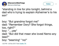 "Family is there for you.: @DynamicWebPaige  @DynamicWebPaige  Follow  *standing in line for pho tonight, behind a  dad who's trying to explain Alzheimer's to his  Son*  boy: ""But grandma forgot me!""  dad: ""Remember Dory? She forgot things,  too, right?""  boy: ""...yes""  dad: ""But did that mean she loved Nemo any  less?""  boy: *beaming* ""no!  1:22 PM-20 Nov 2017 from Austin, TX Family is there for you."