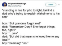 "Dad, Grandma, and Alzheimer's: @DynamicWebPaige  @DynamicWebPaige  Follow  standing in line for pho tonight, behind a  dad who's trying to explain Alzheimer's to his  son*  boy: ""But grandma forgot me!""  dad: ""Remember Dory? She forgot things,  too, right?'""  boy: ""...yes""  dad: ""But did that mean she loved Nemo any  less?  boy: ""beaming* ""no!"""
