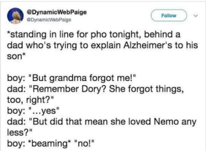 "Dad, Grandma, and Alzheimer's: @DynamicWebPaige  @DynamicWebPaige  Follow  ""standing in line for pho tonight, behind a  dad who's trying to explain Alzheimer's to his  son*  boy: ""But grandma forgot me!""  dad: ""Remember Dory? She forgot things,  too, right?""  boy: ""...yes""  dad: ""But did that mean she loved Nemo any  less?""  boy: *beaming* ""no!"" Explaining Alzheimer's"