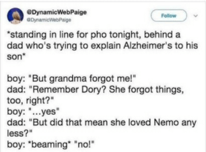 "nemo: @DynamicWebPaige  eDynamicWebPaige  Follow  ""standing in line for pho tonight, behind a  dad who's trying to explain Alzheimer's to his  son*  boy: ""But grandma forgot me!""  dad: ""Remember Dory? She forgot things,  too, right?""  boy: ""...yes""  dad: ""But did that mean she loved Nemo any  less?""  boy: ""beaming ""no!"""