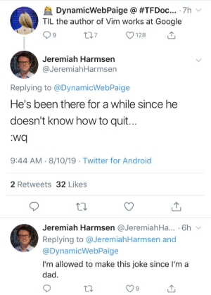 Android, Dad, and Google: DynamicWebPaige @ #TFD0C... 7h v  TIL the author of Vim works at Google  L27  128  Jeremiah Harmsen  @JeremiahHarmsen  Replying to @DynamicWebPaige  He's been there for a while since he  doesn't know how to quit...  wq  9:44 AM 8/10/19 Twitter for Android  2 Retweets 32 Likes  Jeremiah Harmsen @Jeremiah Ha... 6h  Replying to @JeremiahHarmsen and  @DynamicWebPaige  I'm allowed to make this joke since l'm a  dad He could use stackoverflow