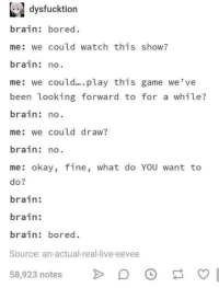 Bored, Brain, and Game: dysfucktion  brain: bored.  me: we could watch this show?  brain no  me: we could.... play this game we've  been looking forward to for a while?  brain: no  me: we could draw?  brain: no  me: okay, fine, what do YOU want to  do?  brain:  brain:  brain: bored.  Source: an-actual-real-live-eevee  58,923 notes > Bored