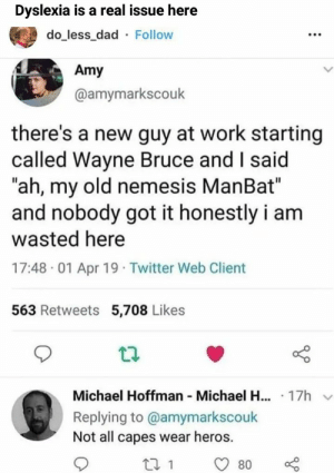 "Dad, Funny, and Memes: Dyslexia is a real issue here  do_less_dad Follow  Amy  @amymarkscouk  there's a new guy at work starting  called Wayne Bruce and I said  ""ah, my old nemesis ManBat""  and nobody got it honestly i am  wasted here  17:48 01 Apr 19 Twitter Web Client  563 Retweets 5,708 Likes  Michael Hoffman Michael H... 17h  Replying to @amymarkscouk  Not all capes wear heros.  t 1  80 [60+] Funny memes compilation 2019 #34 