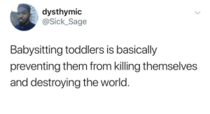 Dank, Memes, and Target: dysthymic  ick_Sage  Babysitting toddlers is basically  preventing them from killing themselves  and destroying the world. The real goal of parenting by Easygrowing MORE MEMES