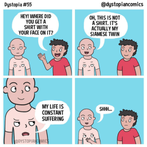 omg-images:  BROTHERS FOREVER! [OC]: Dystopia #55  @dystopiancomics  HEY! WHERE DID  YOU GET A  SHIRT WITIH  YOUR FACE ON IT?  OH, THIS IS NOT  A SHIRT. IT'S  ACTUALLY MY  SIAMESE TWIN  MY LIFE IS  CONSTANT  SUFFERING  @DYSTOPIANCOMIC omg-images:  BROTHERS FOREVER! [OC]