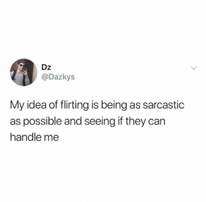 So far it's no.: Dz  @Dazkys  My idea of flirting is being as sarcastic  as possible and seeing if they can  handle me So far it's no.