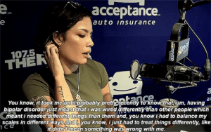 twinzmoon:  Halsey on mental health and having bipolar disorder: e  е.  acceptance.  SM  e  auto insurance  107.5  THER  ance  You know, it took meuntiprobably pretyrecently to knovthat, um, having  bipolar disorderust meant that i was wired differentiy than other people-which  Cmeant i needed different things than them and, you know i had to balance my  Scales in different ways and i, you know, i just had to treat things differently, like  it didn't mean something was wrong with me.  at  ר Ce  ERIVER twinzmoon:  Halsey on mental health and having bipolar disorder