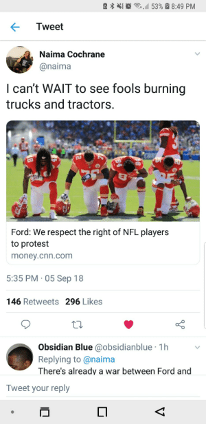 cnn.com, Dank, and Memes: e  ,10  ,M 53% a 8:49 PM  Tweet  Naima Cochrane  @naima  I can't WAlT to see fools burning  trucks and tractors.  Ford: We respect the right of NFL players  to protest  money.cnn.com  5:35 PM 05 Sep 18  146 Retweets 296 Likes  Obsidian Blue @obsidianblue 1h  Replying to@naima  There's already a war between Ford and  Tweet your reply Cant wait to see the videos on these fools. by Blastgirl69 MORE MEMES