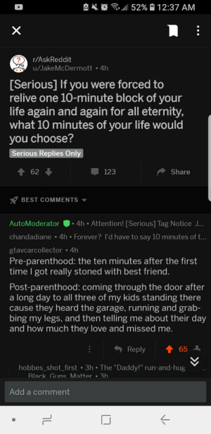 "Best Friend, Guns, and Life: e .  11 52%  1 2:37 AM  r/AskReddit  u/JakeMcDermott 4h  Serious] If you were forced to  relive one 10-minute block of your  life again and again for all eternity,  what 10 minutes of your life would  you choose?  Serious Replies Onl  62  123  Share  BEST COMMENTS  AutoModerator.4h Attention! [Serious] Tag Notice J  chandadiane 4h Forever? I'd have to say 10 minutes of t..  gtavcarcollector 4h  Pre-parenthood: the ten minutes after the first  time I got really stoned with best friend  Post-parenthood: coming through the door after  a long day to all three of my kids standing there  cause they heard the garage, running and grab-  bing my legs, and then telling me about their day  and how much they love and missed me  Reply  ↑ 65  hobbes_shot_first 3h The ""Daddy!"" run-and-hug  Rlack Guns Matter.3h  Add a comment A loving father explains his most relivable moment"