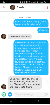 Ive been waiting for so long to match someone named Alexis. can you tell?: e  11 73%|i 12:20 PM  Alexis  Today 12:00 PM  Would you prefer a shitty pickup  line or a fun fact about me?  Or both  Ooh hit me with both  So I've been in three car wrecks  the police and paramedics all  thought were guaranteed to  have been fatal to me, yet l  always walk away without as  much as a scratch on me... over  my past few years, I've put a  few nicer cars to their deaths....  I wrecked a Camaro, I demol-  ished a Charger, I've crashe  Mustang, but surprisingly, I've  never smashed Alexis.  d a  Lmao stop. I can't say anyone  has ever put my name into a  pun. You put effort into that one  and I appreciate it haha  GIF  Type a message... Ive been waiting for so long to match someone named Alexis. can you tell?