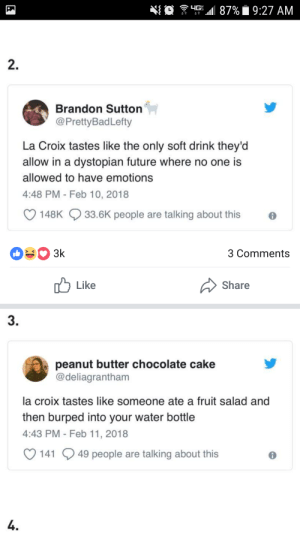 Future, Cake, and Chocolate: E  .11 87% 9:27 AM  2  Brandon Sutton  @PrettyBadLefty  La Croix tastes like the only soft drink they'd  allow in a dystopian future where no one is  allowed to have emotions  4:48 PM Feb 10, 2018  148K  33.6K people are talking about this  3 Comments  Like  Share  3  peanut butter chocolate cake  @deliagrantham  la croix tastes like someone ate a fruit salad and  then burped into your water bottle  4:43 PM- Feb 11, 2018  O 141 9 49 people are talking about this  L4
