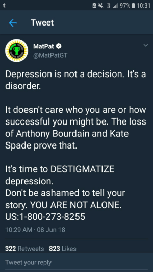 "th3-wol-ff-a-ng: Listen to MatPat!: e . "".11 97%. 10:31  Tweet  MatPat  @MatPatGT  Depression is not a decision. It's a  disorder.  It doesnt care who you are or how  successful you might be. The loss  of Anthony Bourdain and Kate  Spade prove that.  It's time to DESTIGMATIZE  depression  Don't be ashamed to tell your  story. YOU ARE NOT ALONE.  US:1-800-273-8255  10:29 AM 08 Jun 18  322 Retweets 823 Likes  Tweet your reply th3-wol-ff-a-ng: Listen to MatPat!"