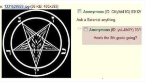 Anonymous, Ask, and 8th Grade: e: 1331529826 ipg-(36 KB, 400x393)  Anonymous (D: CKyXd41G) 03/12  Ask a Satanist anything.  Anonymous (ID: yuLJ/kxY) 03/1  How's the 8th grade going?
