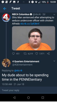 Nbc4I: E .. 1596 10:59  Tweet  2d  NBC4 Columbus@nbc4i  Ohio Man sentenced after attempting to  UM  Seduce undercover officer with chicken  Alfredo nbc4i.co/2yl08mf  451  4,219  7,971  4 Quarters Entertainment  @4QEntertainment  Replying to @nbc4i  My dude about to be spending  time in the PENNEtentiary  10:58 AM 21 Jun 18  Tweet your reply