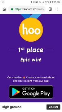 Google, Kahoot, and Google Play: e,  4G  LTE  .111 37%  1:25 PM  n https://kahoot.it/rankin!  1st place  Epic win!  Get creative! Create your own kahoot  and host it right from our app!  GET IT ON  Google Play  High ground  22,899