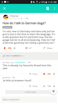 Dogs, Best, and Germany: e  52%-11 :41 AM  .  50%  .  tullirGerman  How do l talk to German dogs?  Question  I'm very new to Germany and have only just be-  gun to put in the time to learn the language. It's  a silly question but it's pertinent now, the lan-  guage barrier is all encompassing. How do l tell  a German good boy he's being a good boy etc?  T 268  67  Share  BEST COMMENTS ▼  grumpy_yay Hochdeuts... . 8h  This is already my favourite thread here this  year.  Reply  201  gonsilver 8h  Ja feiiin ja braaaver Hund!  Reply  134  1 more reply  Add a comment <p>Asking the important questions.</p>