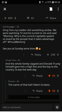 """Donald Trump, Family, and Omg: e .. 97% 09:24  1 829  32  Share  SotoSwagger 5h  Omg Tom my toddler did something similar. We  were watching TV and he turned to me and said  """"Mommy. Why is the current Capitalist system  so loved by the people that it takes advantage  of?"""" #ProudMommy  See you at Sunday wine time  .  Reply148  ChopFricks 4h  And the whole family clapped and Donald Trump  himself gave him a high five and the key to the  country. It was the best day.  Reply  54  Roraan 4h  The name of that kid? Albert Einsteirn  Reply28  1 more reply  Add a comment"""