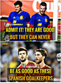 IYKWIM😂😂: E A  ADMIT IT! THEY ARE GOOD  BUT THEY CAN NEVER  #REBEL  R E A  rollFoothà  BE AS GOOD AS THESE  SPANISH GOALKEEPERS IYKWIM😂😂