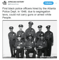 Imagine how hard it was for them. They paved the way for us! becauseofthemwecan @_blacktivistt_ blackexcellence blackpride blackandproud blackpower africanamerican melanin ebony panafrican blackcommunity problack brownskin blackhistorymonth blackhistory ancestors: E AFRICAN HISTORY  africanarchives  Following  First black police officers hired by the Atlanta  Police Dept. in 1948, due to segregation  laws, could not carry guns or arrest white  People  @blackstagram Imagine how hard it was for them. They paved the way for us! becauseofthemwecan @_blacktivistt_ blackexcellence blackpride blackandproud blackpower africanamerican melanin ebony panafrican blackcommunity problack brownskin blackhistorymonth blackhistory ancestors