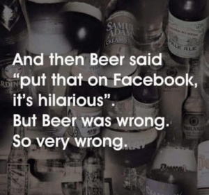 "Beer, Dank, and Facebook: E ALE  And fhen Beer said  put that on Facebook,  it's hilarious"".  But Beer was wrong  So very wrong"
