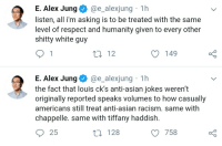 Asian, Asian Jokes, and Racism: E. Alex Jung@e_alexjung 1h  listen, all i'm asking is to be treated with the same  level of respect and humanity given to every other  shitty white guy  t2 12  149  E. Alex Jungae_alexjung 1h  the fact that louis ck's anti-asian jokes weren't  originally reported speaks volumes to how casually  americans still treat anti-asian racism. same with  chappelle. same with tiffany haddish.  25  t0 128  758