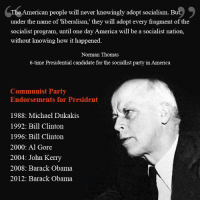 Al Gore, America, and Bill Clinton: e American people will never knowingly adopt socialism. But  under the name of liberalism, they will adopt every fragment of the  socialist program, until one day America will be a socialist nation,  without knowing how it happened.  Norman Thomas  6-time Presidential candidate for the sociallist party in America  Communist Party  Endorsements for President  1988: Michael Dukakis  1992: Bill Clinton  1996: Bill Clinton  2000: Al Gore  2004: John Kerry  2008: Barack Obama  2012: Barack Obama Hmm...something smells fishy.... -- Cold Dead Hands 2nd Amendment gear : cdh2a.com/store