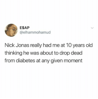 Memes, Diabetes, and Nick: E$AP  @elhammohamud  Nick Jonas really had me at 10 years old  thinking he was about to drop dead  from diabetes at any given moment I remember this