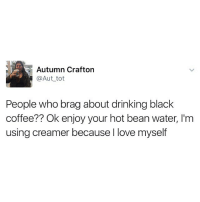 Dump 5 tablespoons of sugar while ur at it.: E Autumn Crafton  @Aut tot  People who brag about drinking black  coffee?? Ok enjoy your hot beanwater, l'm  using creamer because I love myself Dump 5 tablespoons of sugar while ur at it.