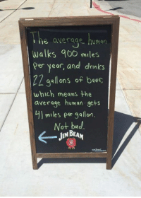 Dank, 🤖, and Human: e average human  walks 900 miles  per year, and drinks  ZZ gallons of beer  which means the  average human gets  miles per gallon.  Not bad  JIM BEAM