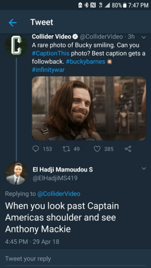 Target, Tumblr, and Best: e B. N 4G 44111 80%. 7:47 PM  Tweet  Collider Video @ColliderVideo 3h  A rare photo of Bucky smiling. Can you  #CaptionThis photo? Best caption gets a  followback. #buckybarnes se  #infinitywar  153  49  385  El Hadji Mamoudou S  @ElHadjiMS419  Replying to @ColliderVideo  When you look past Captain  Americas shoulder and see  Anthony Mackie  4:45 PM-29 Apr 18  Tweet your reply susieandhobbes:We have a winner