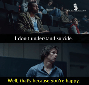- The Gambler (2014)  IG: Instagram.com/thebestmovielinesofficial: E BEST MOVIE LINES  I don't understand suicide.  Well, that's because you're happy. - The Gambler (2014)  IG: Instagram.com/thebestmovielinesofficial