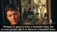 A Beautiful Mind 2001: E BEST MOVIE LINES  Perhaps it's good to have a beautiful mind, but  an even greater gift is to discover a beautiful heart. A Beautiful Mind 2001