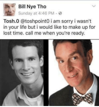 Funny, Tosh.0, and Tosh: E Bill Nye Tho  Sunday at 4:46 PM  Tosh.0 @toshpointo i am sorry i wasn't  in your life but i would like to make up for  lost time. call me when you're ready. I never noticed before.