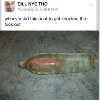 Bill Nye, Fuck, and Dank Memes: E BILL NYE THO  Yesterday at 8:00 PM  whoever did this bout to get knocked the  fuck out