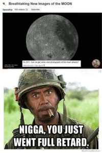 Seriously..... -___-: E. Breathtaking New Images of the MOON  Space Rip 189 videos  Subscribe  It's 2011, Can we get some color photographs of the moon already?  day ago  NIGGA, YOU JUST  WENT FULL RETARD  We Know Memes Seriously..... -___-