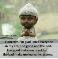 Gladded: e-buddhism com  Honestly, I'm glad l met everyone  in my life. The good and the bad  The good make me thankful  the bad make me learn my lessons.