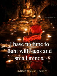 Buddhism: e-buddhism com  I have no time to  fight with egos and  small minds.  Buddha's Teaching & Science