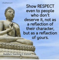 Buddhism: e-buddhism com  Show RESPECT  even to people  who don't  deserve it, not as  a reflection of  their character,  but as a reflection  of yours.  Buddha's Teaching & Science