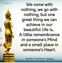 Buddhism: e-buddhism com  We come with  nothing, we go with  nothing, but one  great thing we can  achieve in our  beautiful life is.  A little remembrance  in someone's Mind  and a small place in  someone's Heart.  Buddha's Teaching & Science