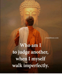 Buddhism: e-buddhism com  Who am I  to judge another,  when I myself  walk imperfectly.
