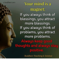 Memes, Good, and Science: e-buddhism com  Your mind is a  magnet.  If you always think of  blessings, you attract  more blessings.  If you always think of  problems, you attract  more problems.  Always keep good  thoughts and always stay  positive.  Buddha's Teaching & Science
