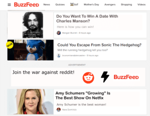 "Buzzfeed gay...: E BUzzFeeD News QuizzeT Mother's Day Avengers Shopping Videos  Do You Want To Win A Date With  Charles Manson?  Here is how you can win!  Morgan Murrell 8 hours ago  SO VENTURA CAL  476 2 3  Could You Escape From Sonic The Hedgehog?  Will the running hedgehog kill you too?  brunomirandalencastre 9 hours ago  ADVERTISEMENT  Join the war against reddit!  BuzzFeeD  ""Growing"" ls  Amy Schumers  The Best Show On Netfix  Amy Schumer is the best woman!  Nora Dominick Buzzfeed gay..."